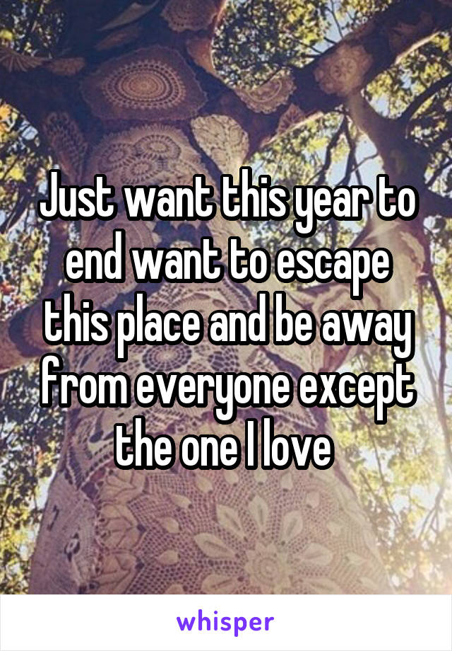 Just want this year to end want to escape this place and be away from everyone except the one I love