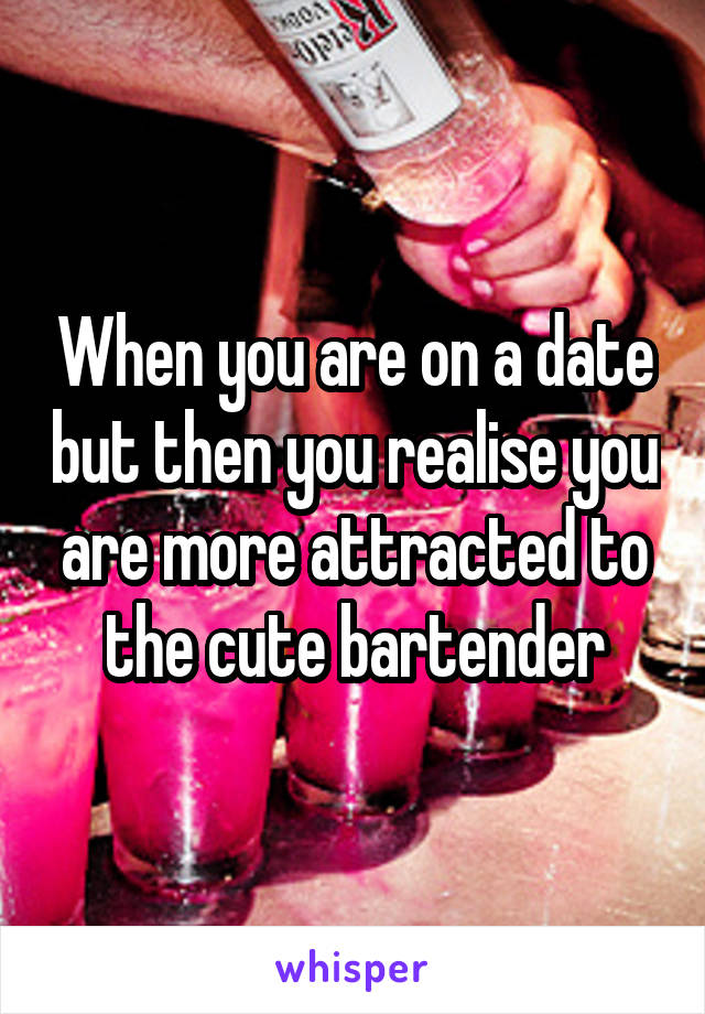 When you are on a date but then you realise you are more attracted to the cute bartender