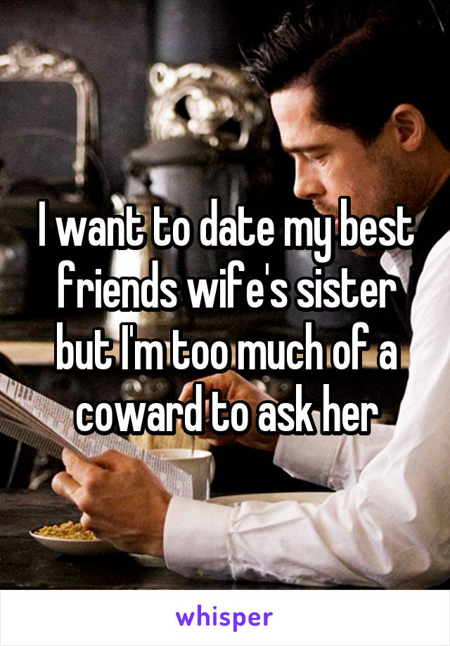 I want to date my best friends wife's sister but I'm too much of a coward to ask her