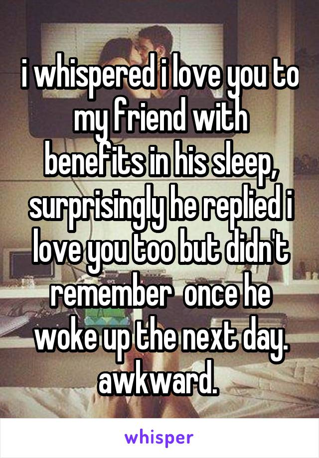 i whispered i love you to my friend with benefits in his sleep, surprisingly he replied i love you too but didn't remember  once he woke up the next day. awkward.