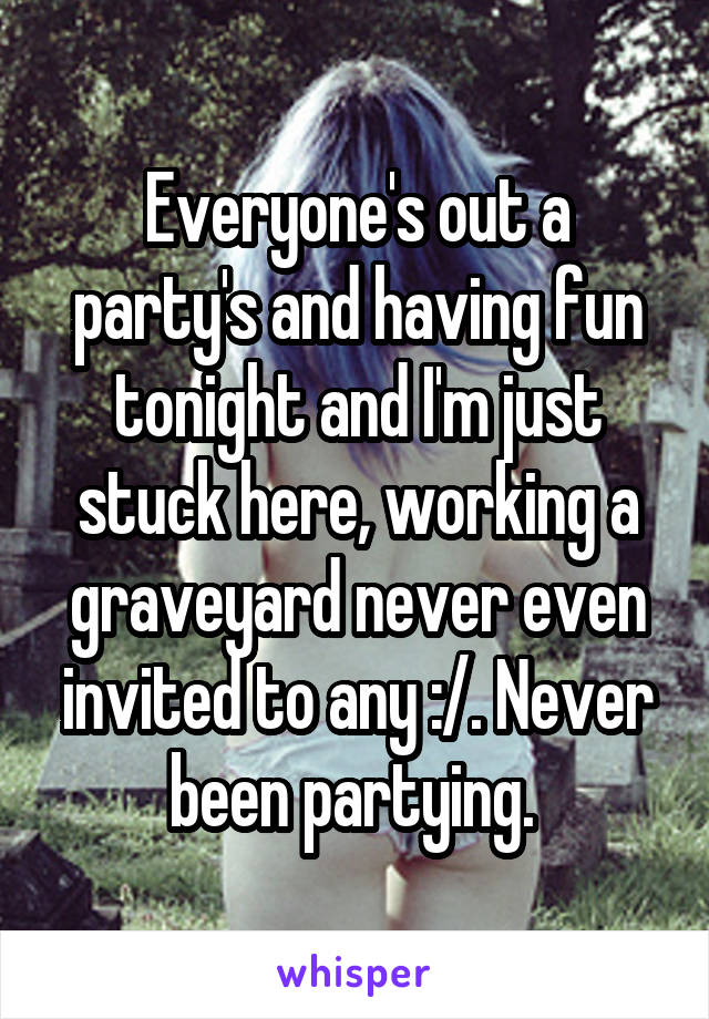 Everyone's out a party's and having fun tonight and I'm just stuck here, working a graveyard never even invited to any :/. Never been partying.