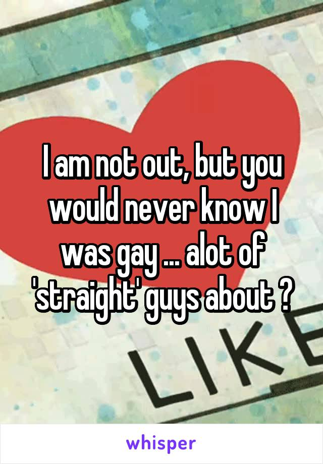 I am not out, but you would never know I was gay ... alot of 'straight' guys about ?
