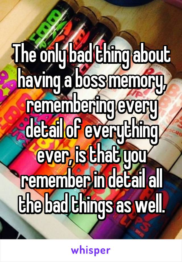 The only bad thing about having a boss memory, remembering every detail of everything ever, is that you remember in detail all the bad things as well.