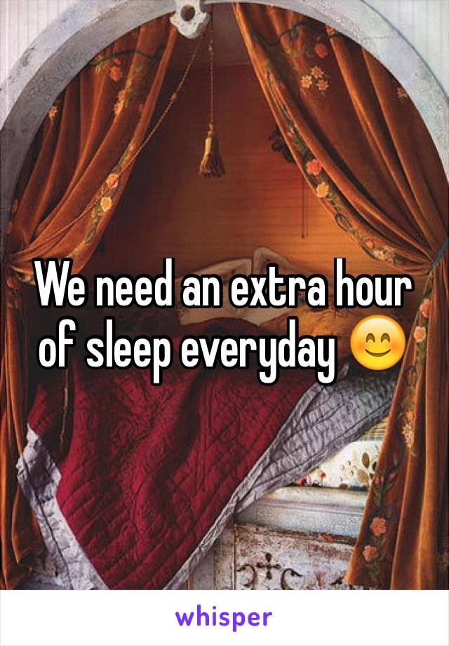 We need an extra hour of sleep everyday 😊