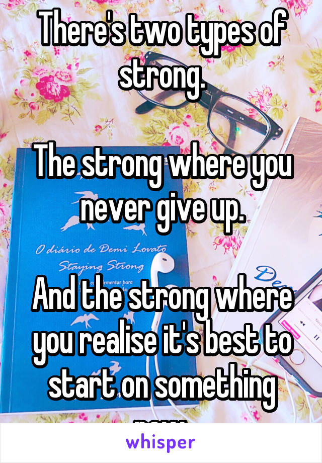 There's two types of strong.  The strong where you never give up.  And the strong where you realise it's best to start on something new.