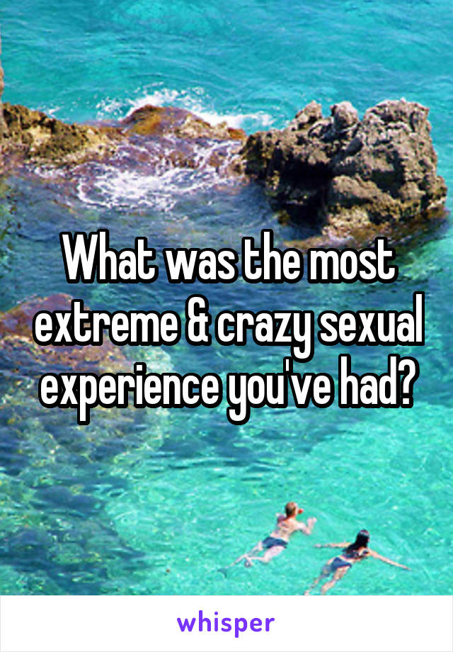What was the most extreme & crazy sexual experience you've had?