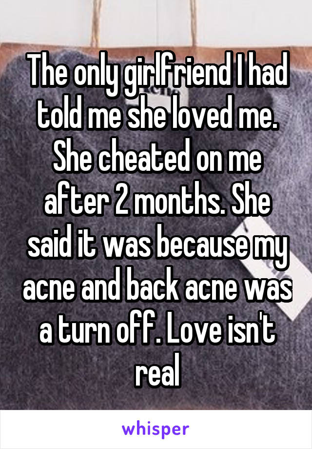 The only girlfriend I had told me she loved me. She cheated on me after 2 months. She said it was because my acne and back acne was a turn off. Love isn't real