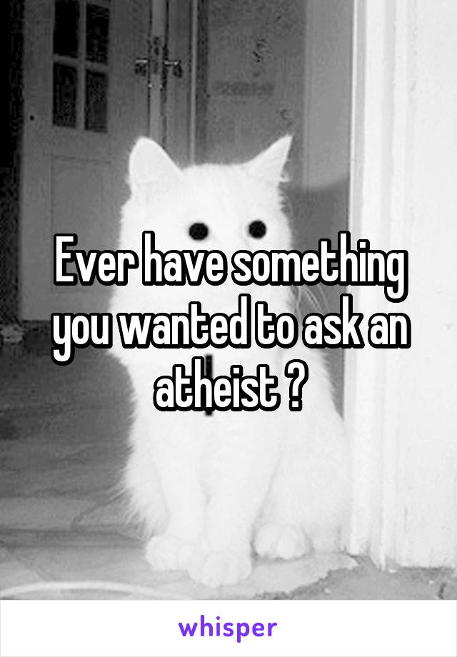 Ever have something you wanted to ask an atheist ?