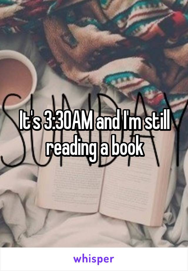 It's 3:30AM and I'm still reading a book