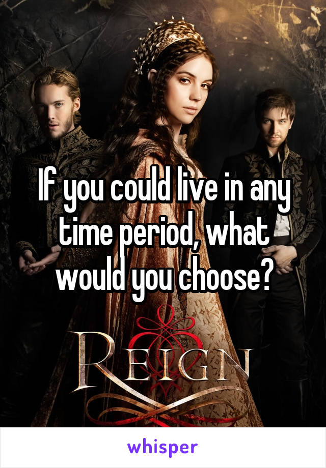 If you could live in any time period, what would you choose?