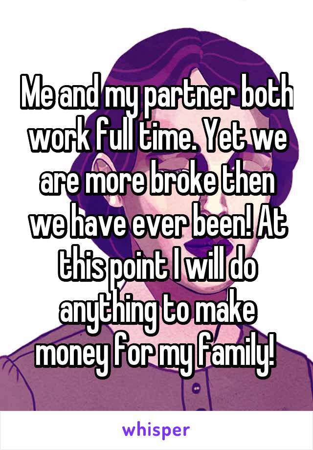 Me and my partner both work full time. Yet we are more broke then we have ever been! At this point I will do anything to make money for my family!
