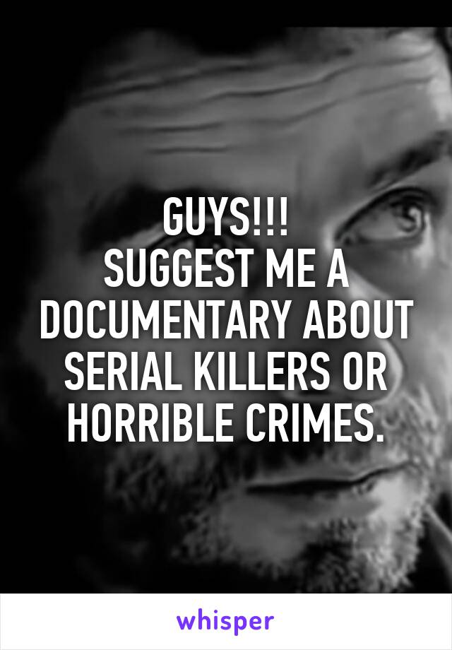 GUYS!!! SUGGEST ME A DOCUMENTARY ABOUT SERIAL KILLERS OR HORRIBLE CRIMES.