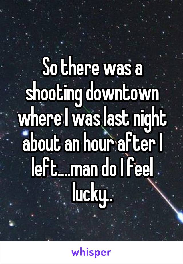 So there was a shooting downtown where I was last night about an hour after I left....man do I feel lucky..