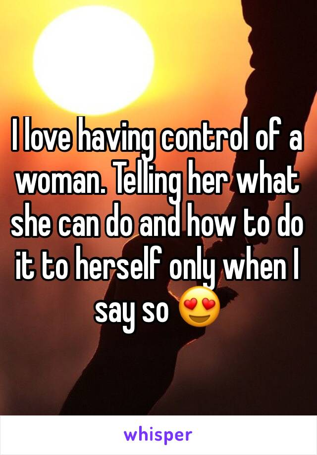I love having control of a woman. Telling her what she can do and how to do it to herself only when I say so 😍