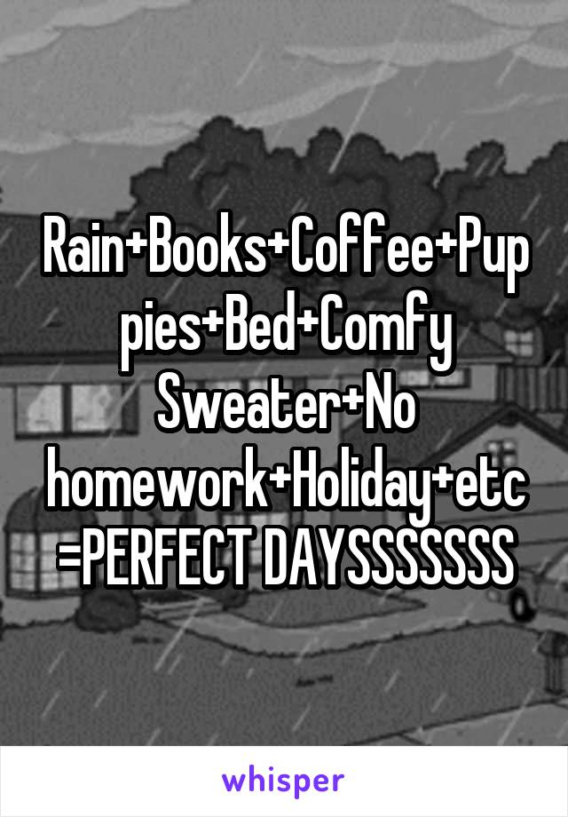 Rain+Books+Coffee+Puppies+Bed+Comfy Sweater+No homework+Holiday+etc=PERFECT DAYSSSSSSS