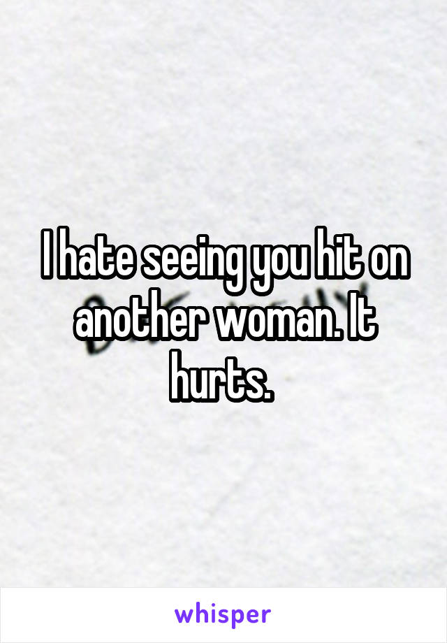 I hate seeing you hit on another woman. It hurts.