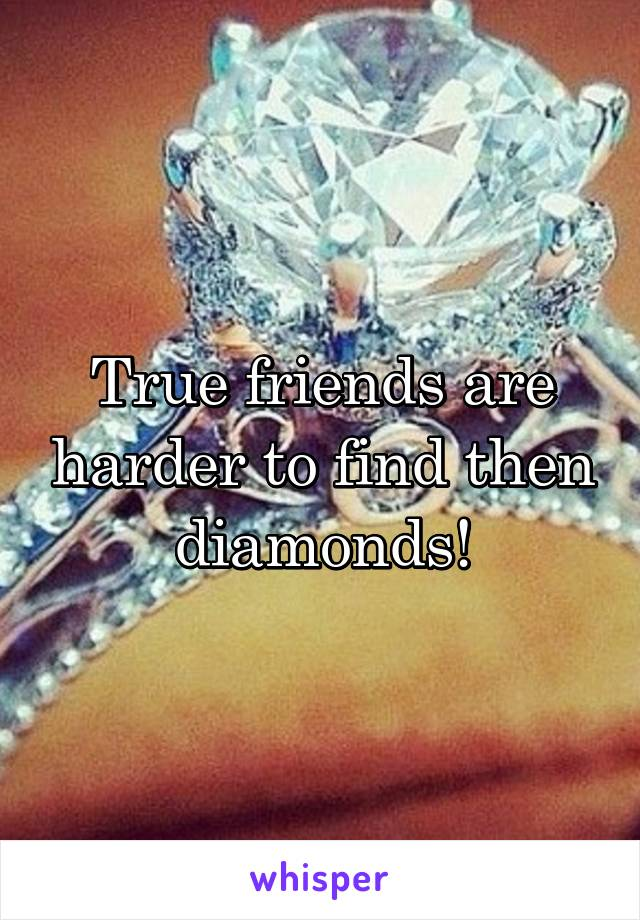 True friends are harder to find then diamonds!