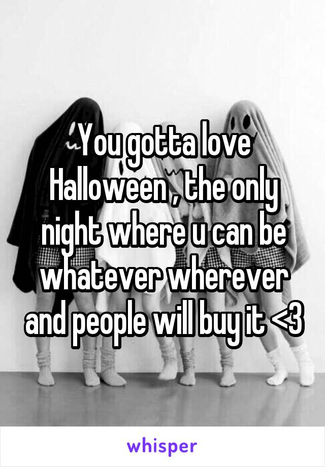 You gotta love Halloween , the only night where u can be whatever wherever and people will buy it <3