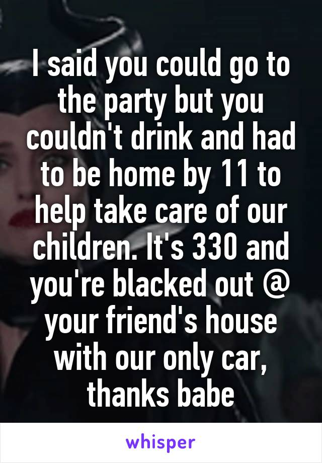 I said you could go to the party but you couldn't drink and had to be home by 11 to help take care of our children. It's 330 and you're blacked out @ your friend's house with our only car, thanks babe