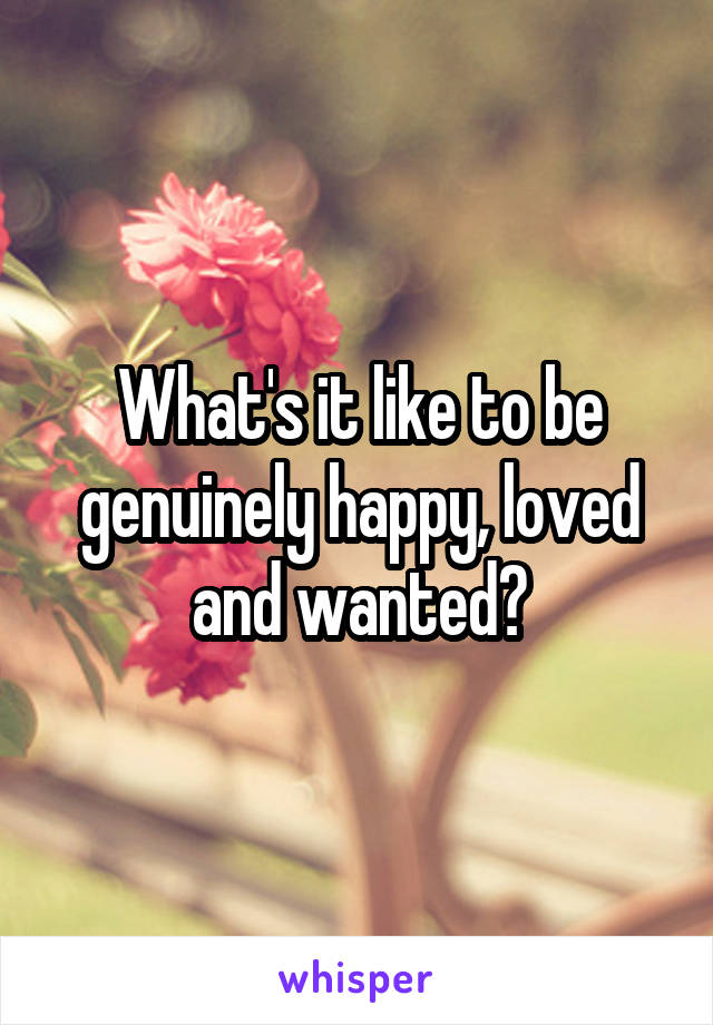 What's it like to be genuinely happy, loved and wanted?