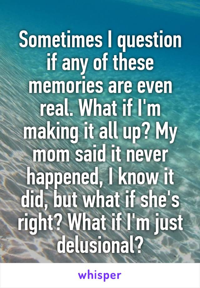 Sometimes I question if any of these memories are even real. What if I'm making it all up? My mom said it never happened, I know it did, but what if she's right? What if I'm just delusional?