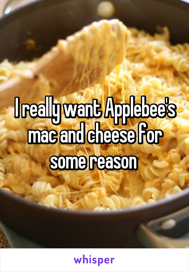 I really want Applebee's mac and cheese for some reason