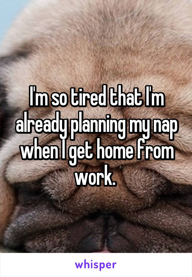 I'm so tired that I'm already planning my nap when I get home from work.
