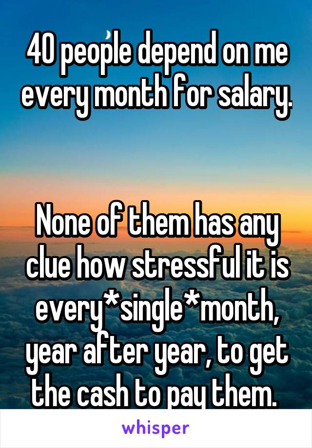 40 people depend on me every month for salary.   None of them has any clue how stressful it is every*single*month, year after year, to get the cash to pay them.