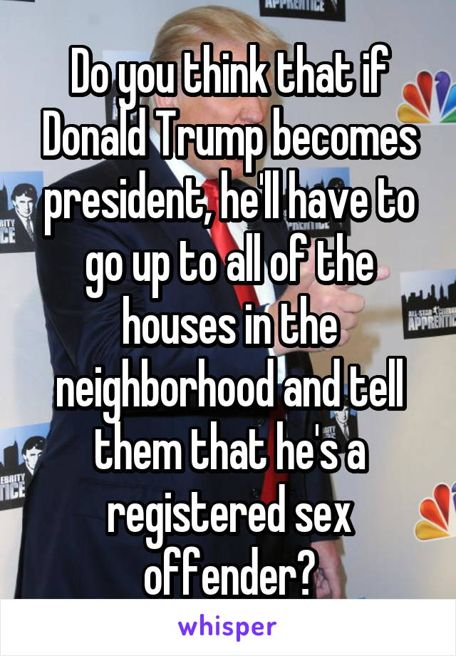 Do you think that if Donald Trump becomes president, he'll have to go up to all of the houses in the neighborhood and tell them that he's a registered sex offender?
