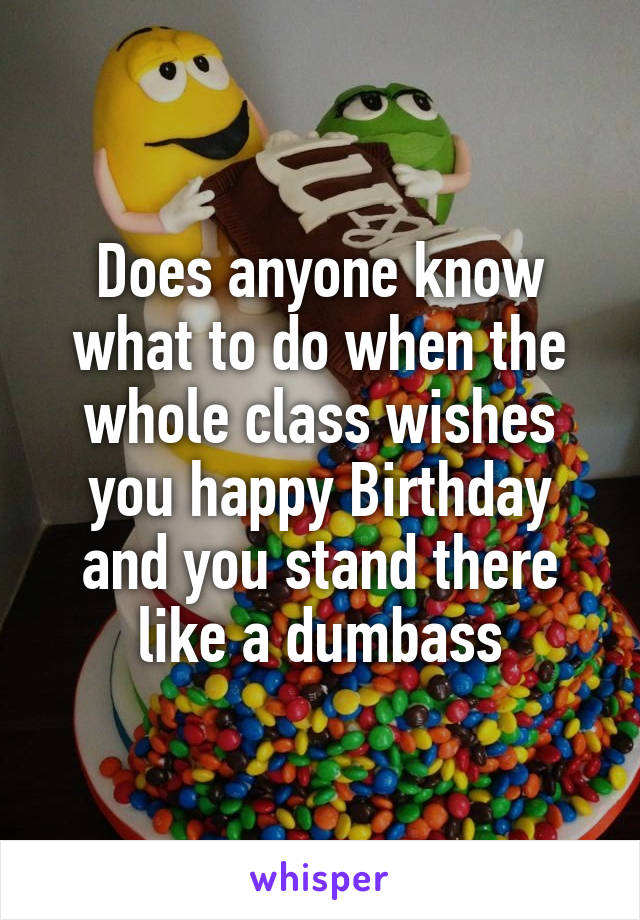 Does anyone know what to do when the whole class wishes you happy Birthday and you stand there like a dumbass