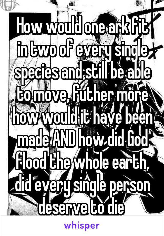 How would one ark fit in two of every single species and still be able to move, futher more how would it have been made AND how did God flood the whole earth, did every single person deserve to die