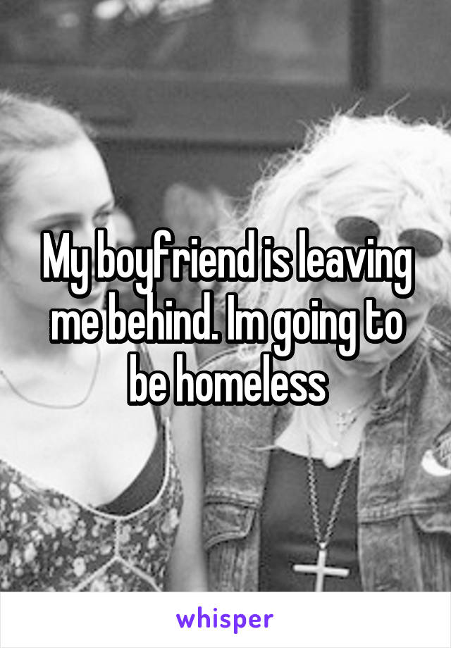 My boyfriend is leaving me behind. Im going to be homeless
