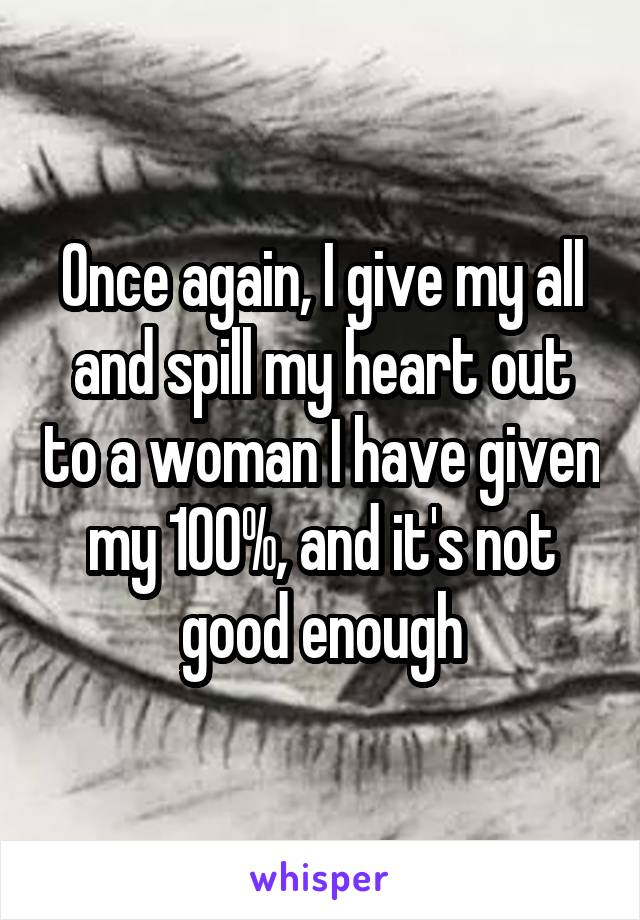 Once again, I give my all and spill my heart out to a woman I have given my 100%, and it's not good enough
