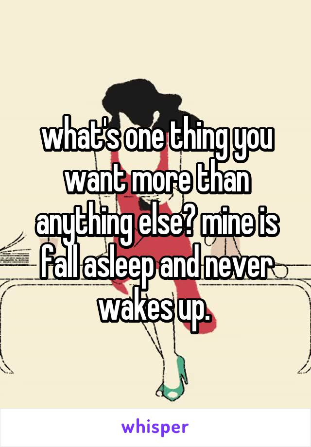 what's one thing you want more than anything else? mine is fall asleep and never wakes up.