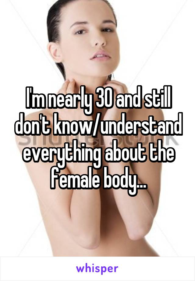 I'm nearly 30 and still don't know/understand everything about the female body...