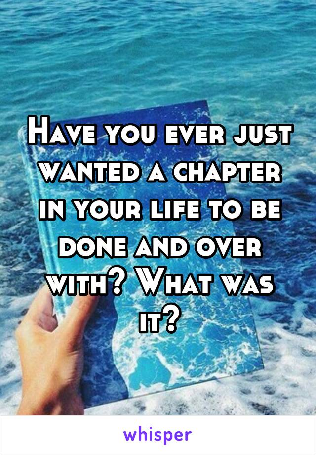 Have you ever just wanted a chapter in your life to be done and over with? What was it?