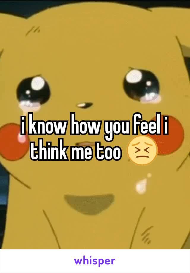 i know how you feel i think me too 😣