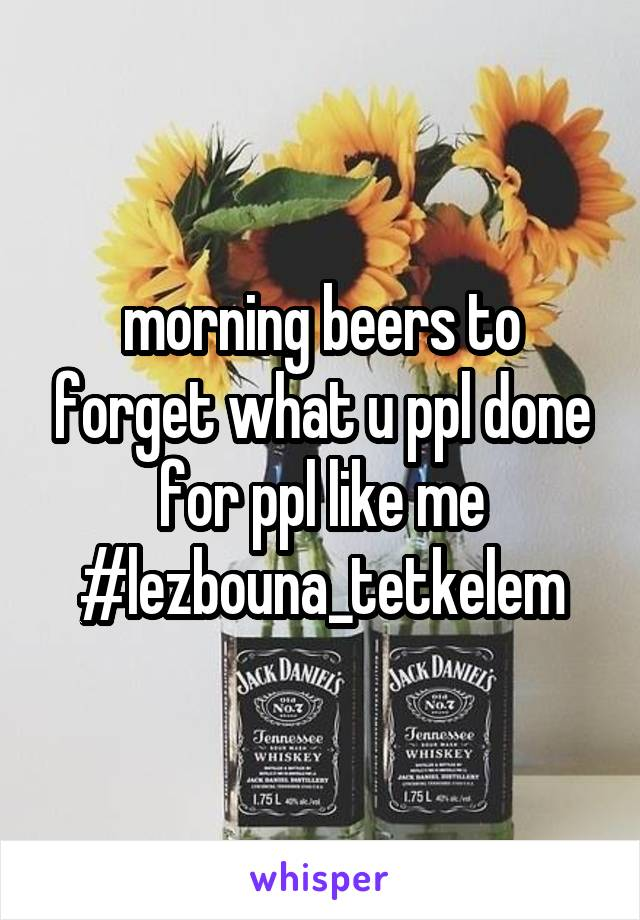 morning beers to forget what u ppl done for ppl like me #lezbouna_tetkelem