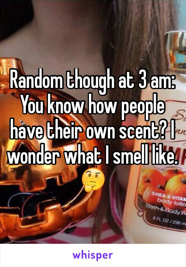 Random though at 3 am: You know how people have their own scent? I wonder what I smell like. 🤔