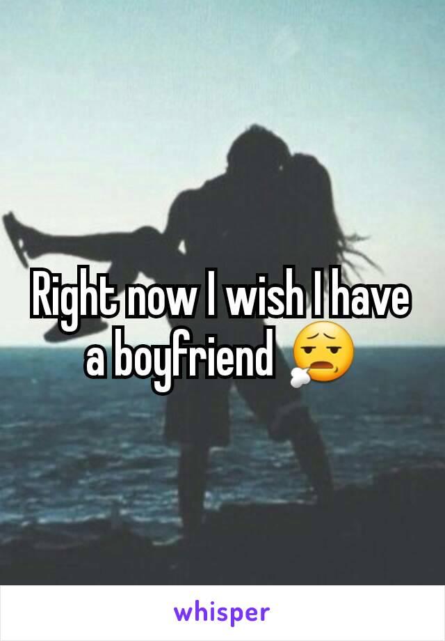 Right now I wish I have a boyfriend 😧