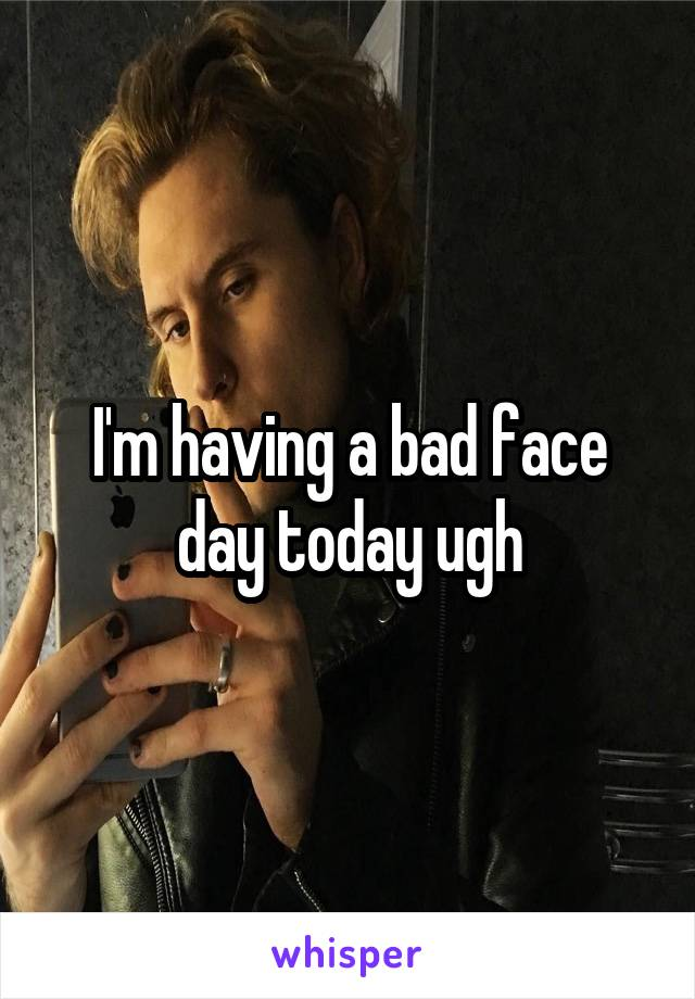I'm having a bad face day today ugh