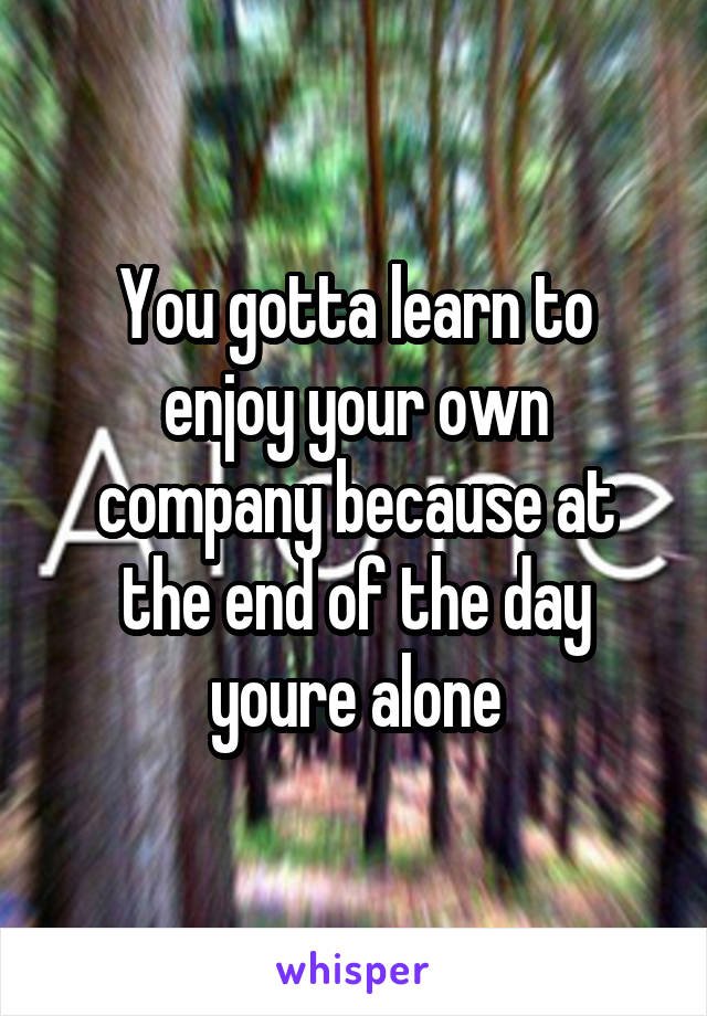 You gotta learn to enjoy your own company because at the end of the day youre alone