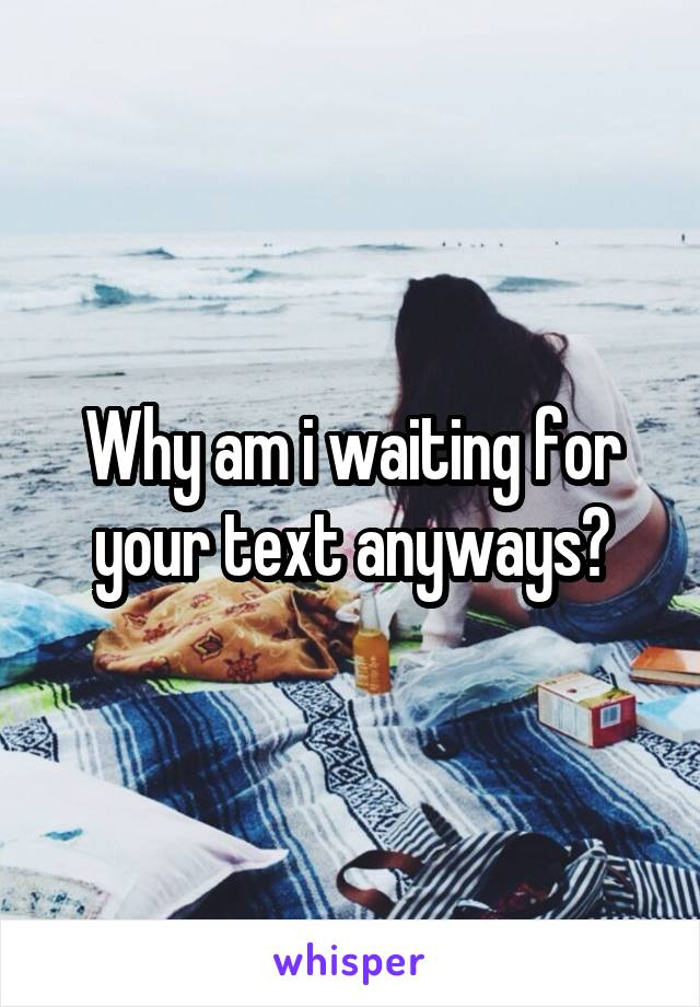 Why am i waiting for your text anyways?