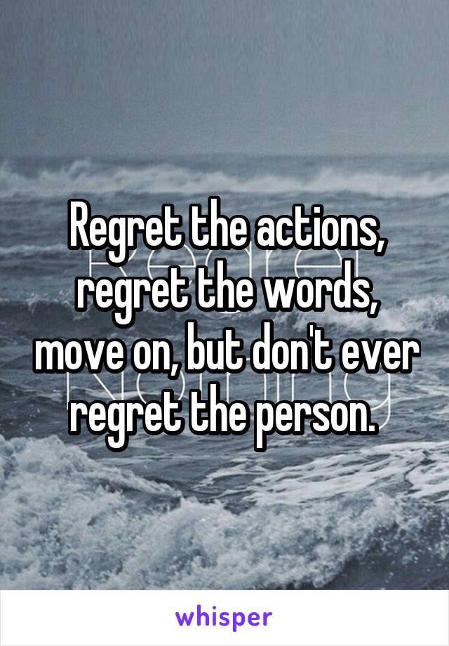Regret the actions, regret the words, move on, but don't ever regret the person.