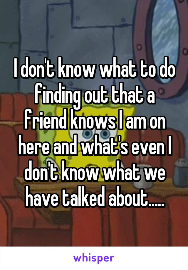 I don't know what to do finding out that a friend knows I am on here and what's even I don't know what we have talked about.....