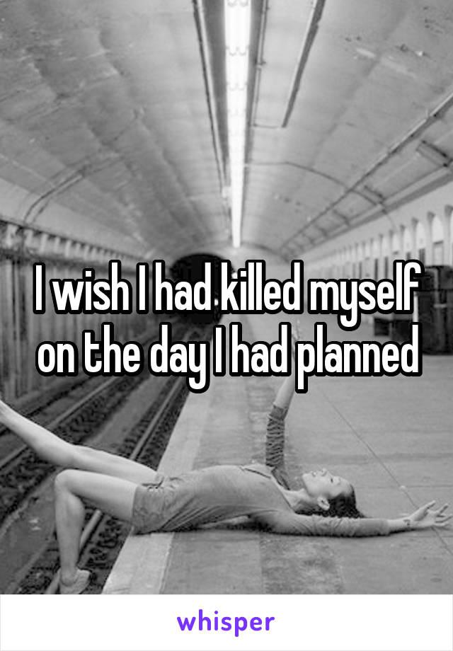 I wish I had killed myself on the day I had planned