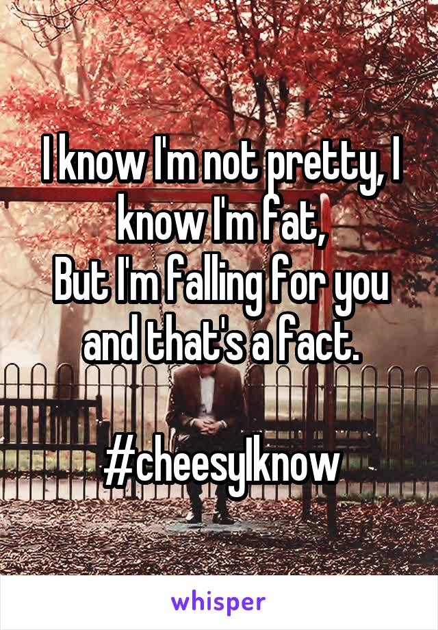 I know I'm not pretty, I know I'm fat, But I'm falling for you and that's a fact.  #cheesyIknow