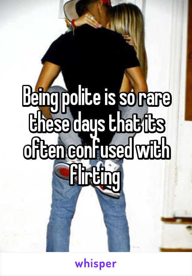 Being polite is so rare these days that its often confused with flirting