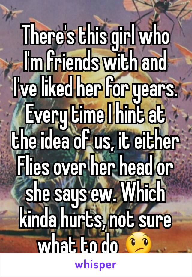 There's this girl who I'm friends with and I've liked her for years. Every time I hint at the idea of us, it either Flies over her head or she says ew. Which kinda hurts, not sure what to do 😞