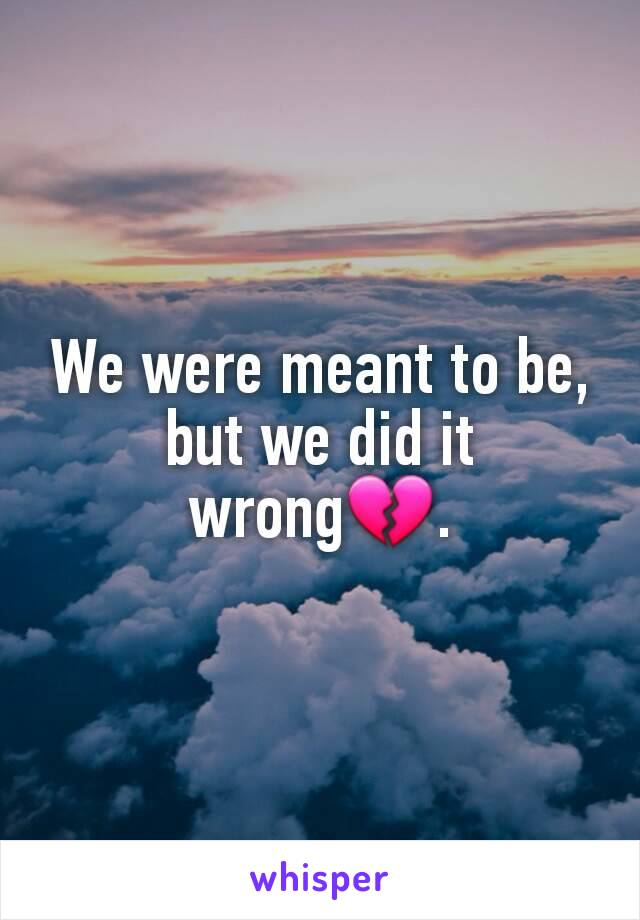 We were meant to be, but we did it wrong💔.